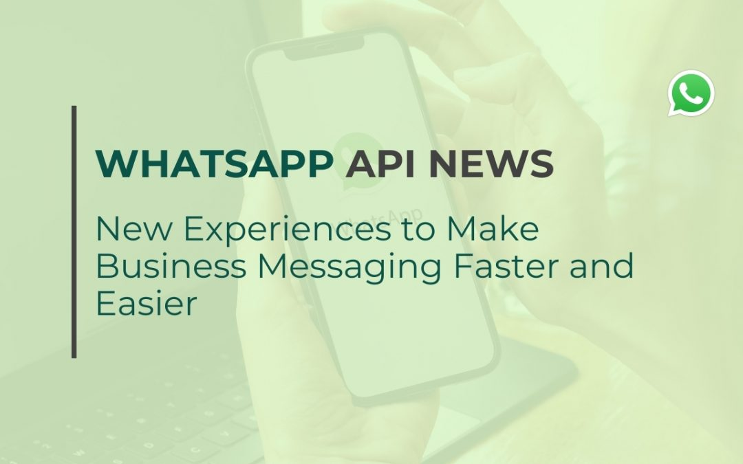 WhatsApp API news - New Experiences to Make Business Messaging Faster and Easier